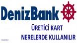 Deniz Bank Üretici Kart Nerelerde Kullanılır